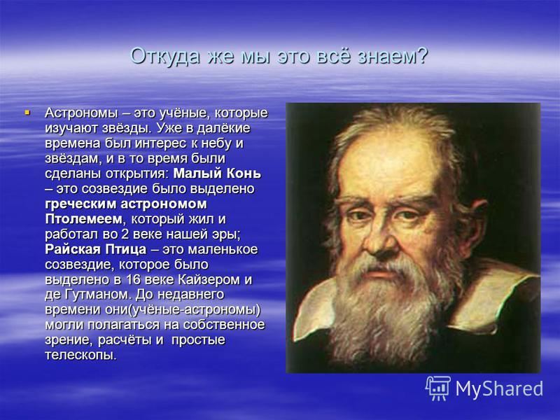 Откуда же мы это всё знаем? Астрономы – это учёные, которые изучают звёзды. Уже в далёкие времена был интерес к небу и звёздам, и в то время были сделаны открытия: Малый Конь – это созвездие было выделено греческим астрономом Птолемеем, который жил и