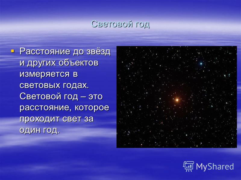 Световой год Расстояние до звёзд и других объектов измеряется в световых годах. Световой год – это расстояние, которое проходит свет за один год. Расстояние до звёзд и других объектов измеряется в световых годах. Световой год – это расстояние, которо