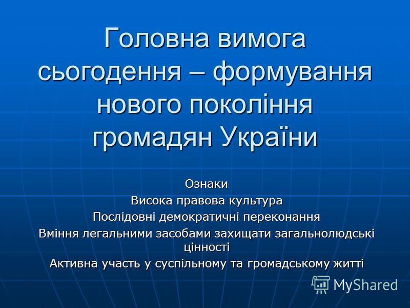 Головна вимога сьогодення – формування нового покоління громадян України Ознаки Висока правова культура Послідовні демократичні переконання Вміння легальними засобами захищати загальнолюдські цінності Активна участь у суспільному та громадському житт