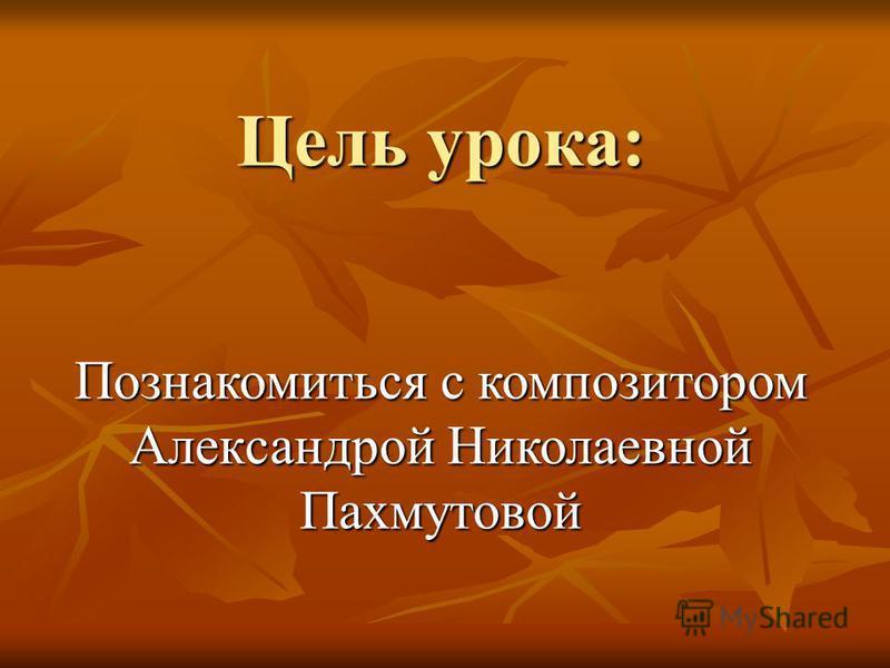 Цель урока: Познакомиться с композитором Александрой Николаевной Пахмутовой