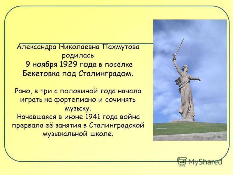 Александра Николаевна Пахмутова родилась 9 ноября 1929 года в посёлке Бекетовка под Сталинградом. Рано, в три с половиной года начала играть на фортепиано и сочинять музыку. Начавшаяся в июне 1941 года война прервала её занятия в Сталинградской музык