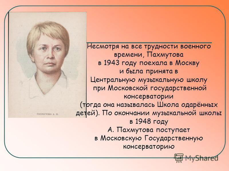 Несмотря на все трудности военного времени, Пахмутова в 1943 году поехала в Москву и была принята в Центральную музыкальную школу при Московской государственной консерватории (тогда она называлась Школа одарённых детей). По окончании музыкальной школ
