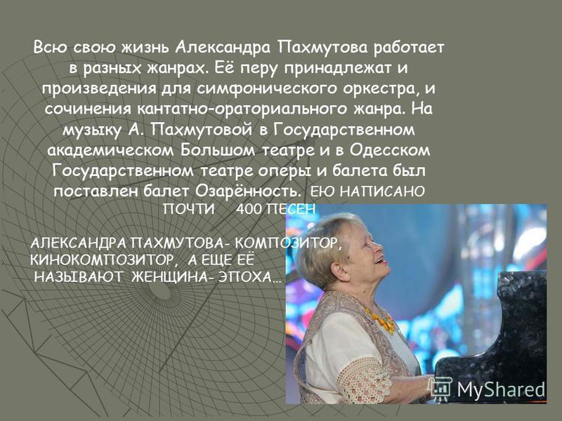 Всю свою жизнь Александра Пахмутова работает в разных жанрах. Её перу принадлежат и произведения для симфонического оркестра, и сочинения кантатно-ораториального жанра. На музыку А. Пахмутовой в Государственном академическом Большом театре и в Одесск
