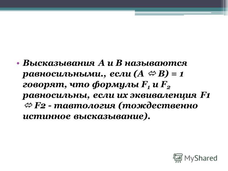 Высказывания А и В называются равносильными., если (А В) = 1 говорят, что формулы F 1 и F 2 равносильны, если их эквиваленция F1 F2 - тавтология (тождественно истинное высказывание).