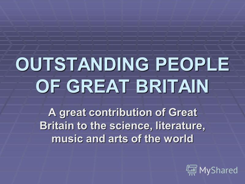 OUTSTANDING PEOPLE OF GREAT BRITAIN A great contribution of Great Britain to the science, literature, music and arts of the world