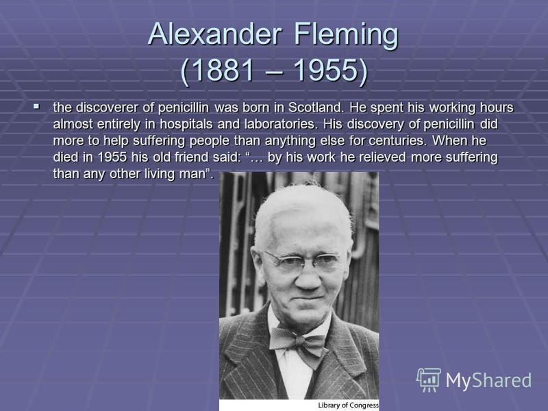 Alexander Fleming (1881 – 1955) the discoverer of penicillin was born in Scotland. He spent his working hours almost entirely in hospitals and laboratories. His discovery of penicillin did more to help suffering people than anything else for centurie