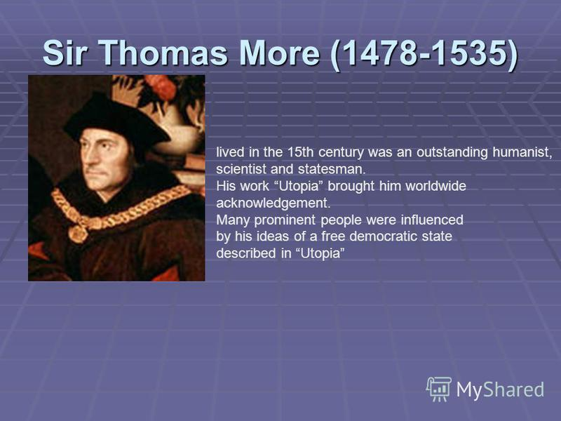 Sir Thomas More (1478-1535) lived in the 15th century was an outstanding humanist, scientist and statesman. His work Utopia brought him worldwide acknowledgement. Many prominent people were influenced by his ideas of a free democratic state described