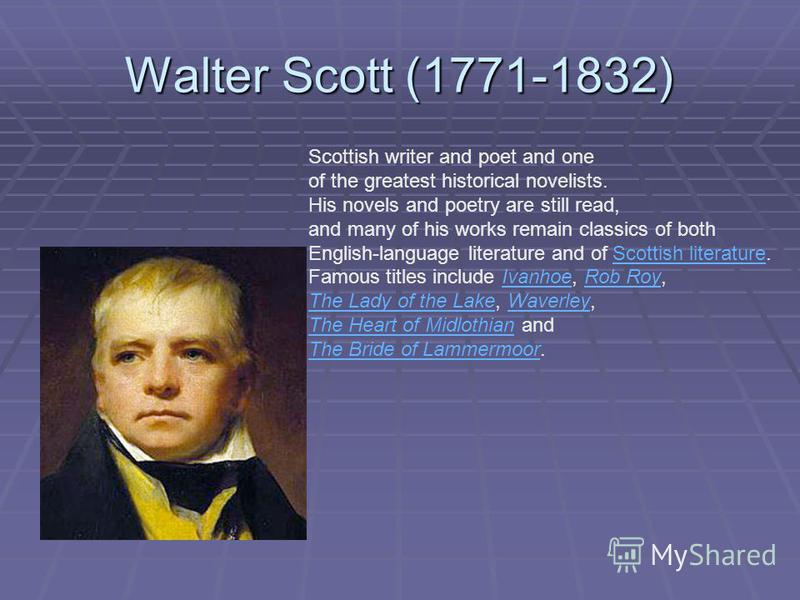 Walter Scott (1771-1832) Scottish writer and poet and one of the greatest historical novelists. His novels and poetry are still read, and many of his works remain classics of both English-language literature and of Scottish literature.Scottish litera