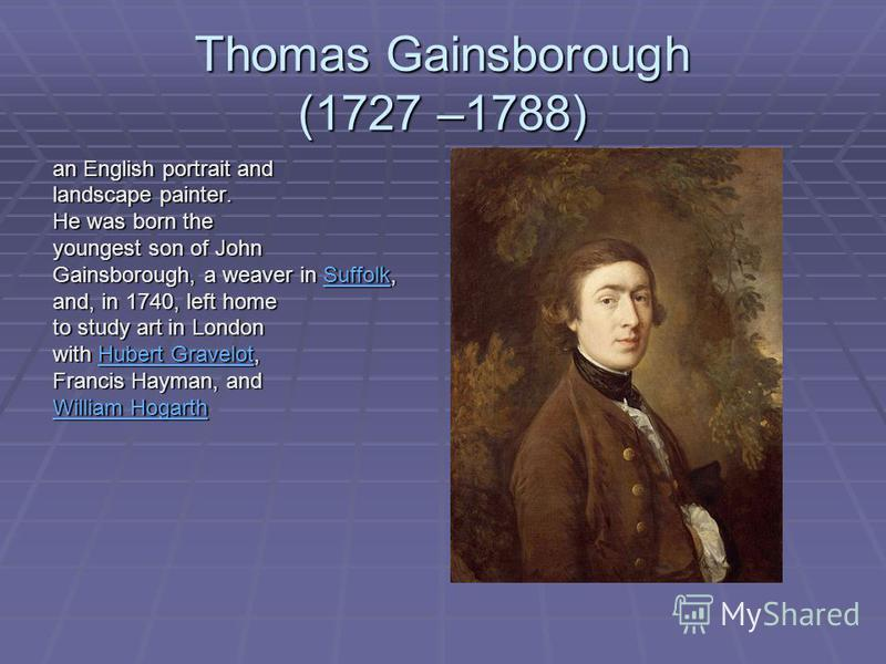 Thomas Gainsborough (1727 –1788) an English portrait and landscape painter. He was born the youngest son of John Gainsborough, a weaver in Suffolk, Suffolk and, in 1740, left home to study art in London with Hubert Gravelot, Hubert GravelotHubert Gra