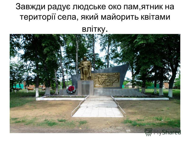 Завжди радує людське око пам,ятник на території села, який майорить квітами влітку.