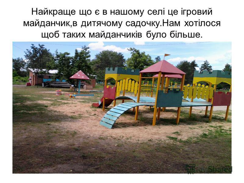 Найкраще що є в нашому селі це ігровий майданчик,в дитячому садочку.Нам хотілося щоб таких майданчиків було більше.