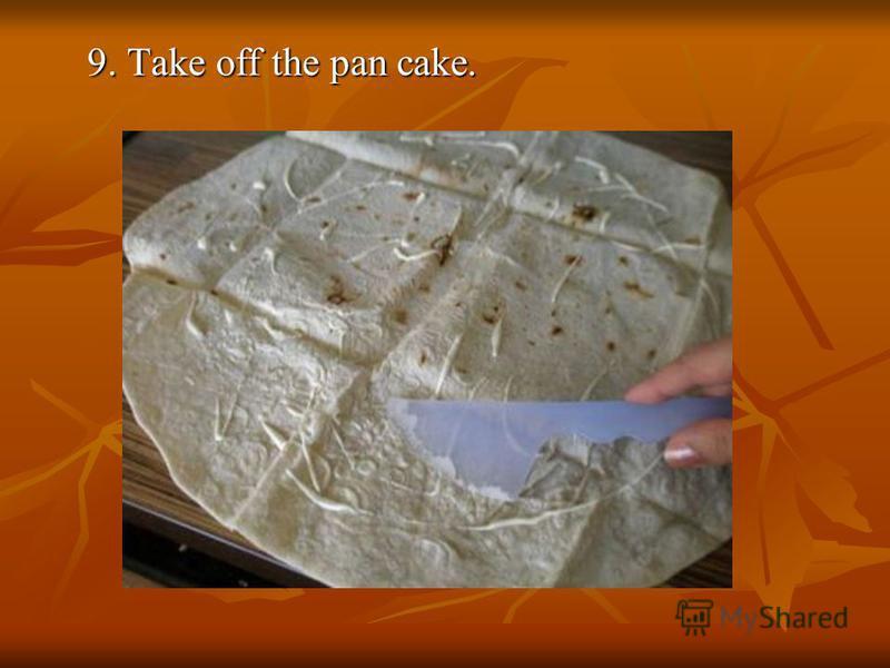 9. Take off the pan cake.