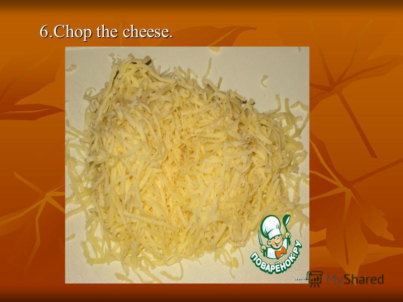 6.Chop the cheese.