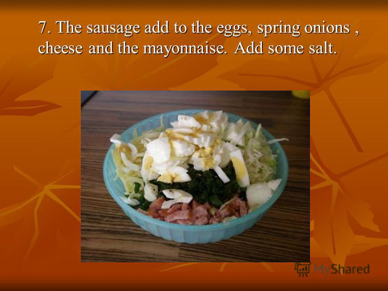 7. The sausage add to the eggs, spring onions, cheese and the mayonnaise. Add some salt.