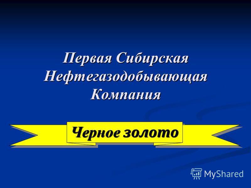 Черное золото Первая Сибирская Нефтегазодобывающая Компания