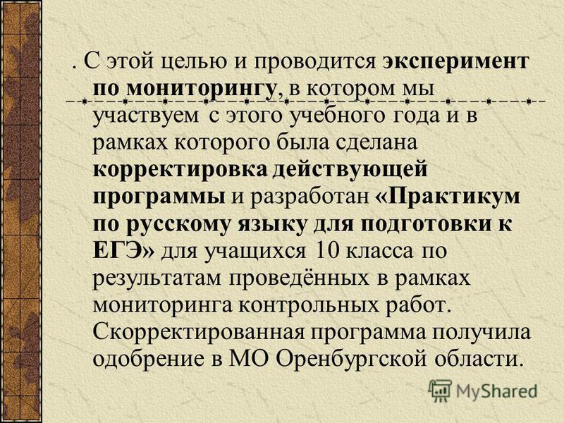. С этой целью и проводится эксперимент по мониторингу, в котором мы участвуем с этого учебного года и в рамках которого была сделана корректировка действующей программы и разработан «Практикум по русскому языку для подготовки к ЕГЭ» для учащихся 10