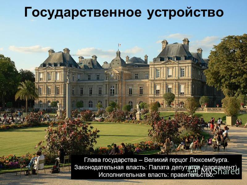 Государственное устройство Глава государства – Великий герцог Люксембурга. Законодательная власть: Палата депутатов (парламент). Исполнительная власть: правительство.