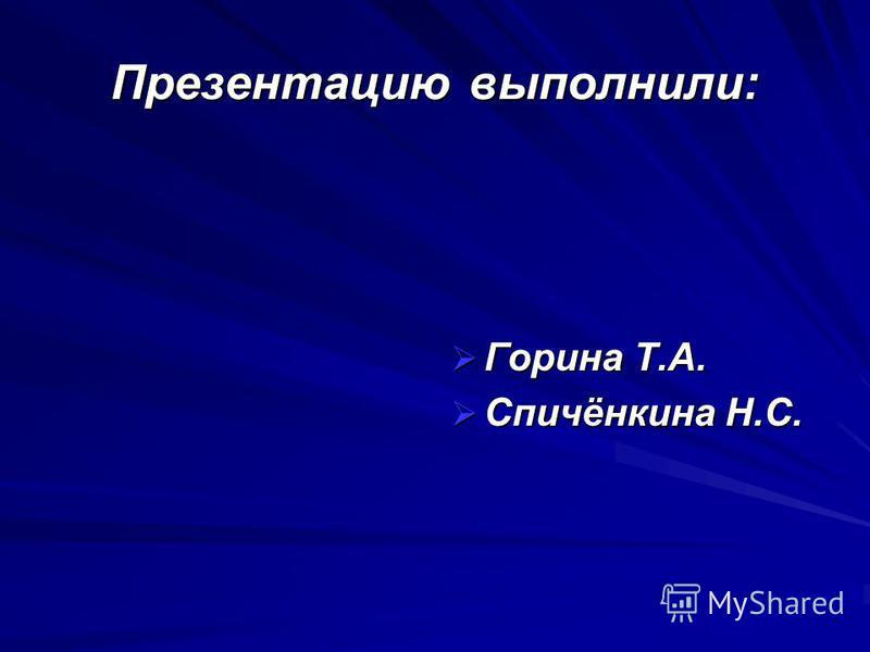 Презентацию выполнили: Горина Т.А. Горина Т.А. Спичёнкина Н.С. Спичёнкина Н.С.