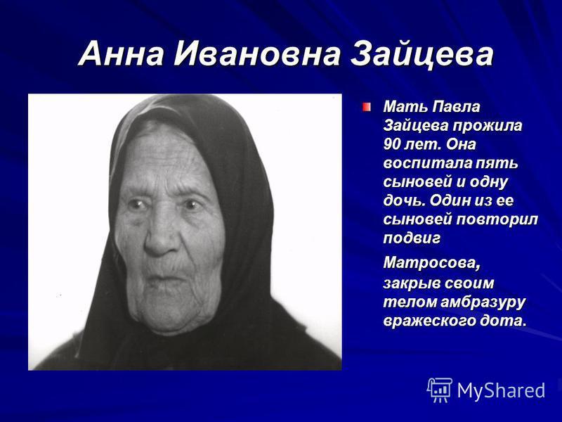 Анна Ивановна Зайцева Мать Павла Зайцева прожила 90 лет. Она воспитала пять сыновей и одну дочь. Один из ее сыновей повторил подвиг Матросова, закрыв своим телом амбразуру вражеского дота.