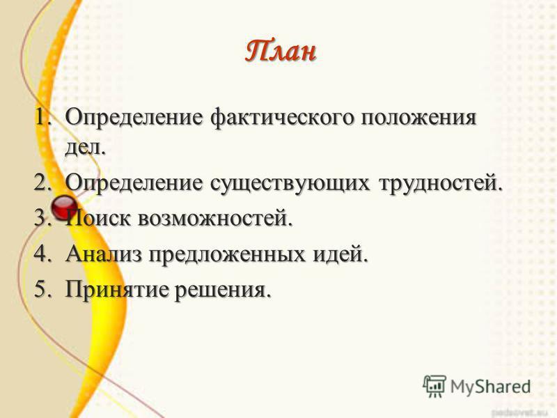 План 1. Определение фактического положения дел. 2. Определение существующих трудностей. 3. Поиск возможностей. 4. Анализ предложенных идей. 5. Принятие решения.
