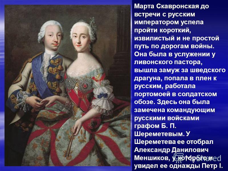 Марта Скавронская до встречи с русским императором успела пройти короткий, извилистый и не простой путь по дорогам войны. Она была в услужении у ливонского пастора, вышла замуж за шведского драгуна, попала в плен к русским, работала порто моей в солд