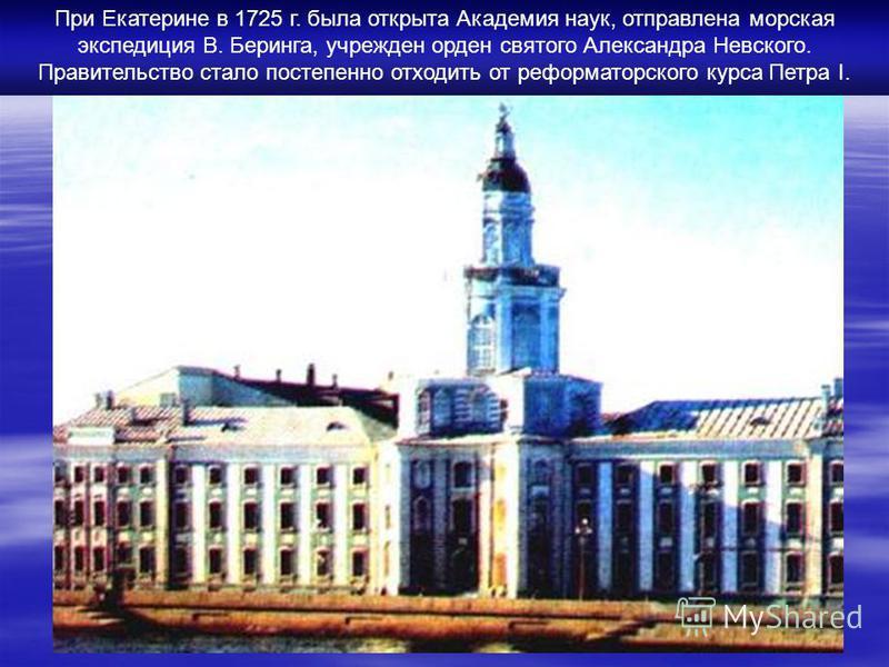 При Екатерине в 1725 г. была открыта Академия наук, отправлена морская экспедиция В. Беринга, учрежден орден святого Александра Невского. Правительство стало постепенно отходить от реформаторского курса Петра I.