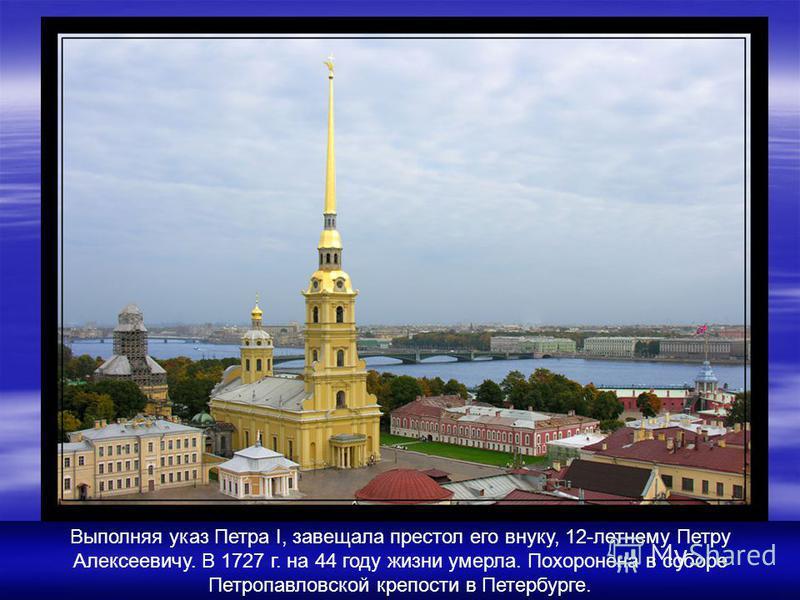 Выполняя указ Петра I, завещала престол его внуку, 12-летнему Петру Алексеевичу. В 1727 г. на 44 году жизни умерла. Похоронена в соборе Петропавловской крепости в Петербурге.