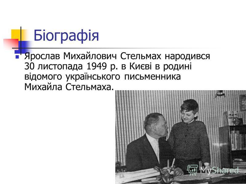 Біографія Ярослав Михайлович Стельмах народився 30 листопада 1949 р. в Києві в родині відомого українського письменника Михайла Стельмаха.