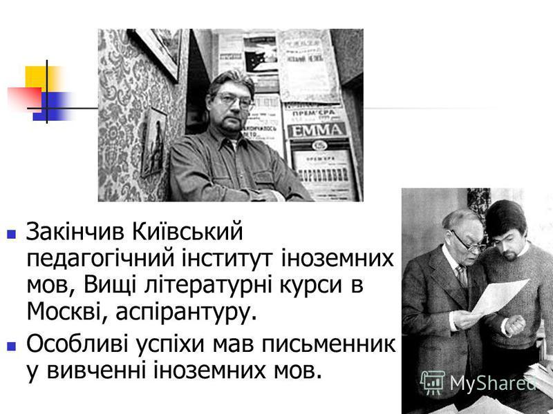 Закінчив Київський педагогічний інститут іноземних мов, Вищі літературні курси в Москві, аспірантуру. Особливі успіхи мав письменник у вивченні іноземних мов.