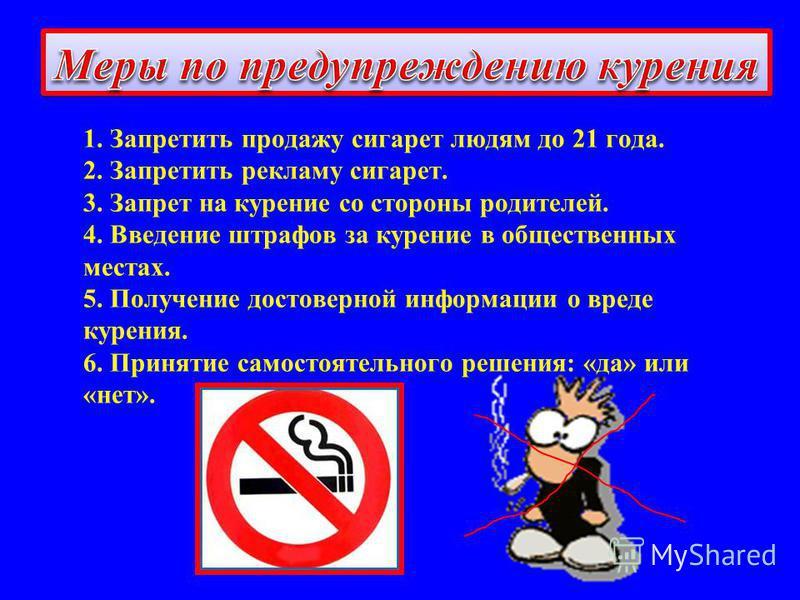 1. Запретить продажу сигарет людям до 21 года. 2. Запретить рекламу сигарет. 3. Запрет на курение со стороны родителей. 4. Введение штрафов за курение в общественных местах. 5. Получение достоверной информации о вреде курения. 6. Принятие самостоятел