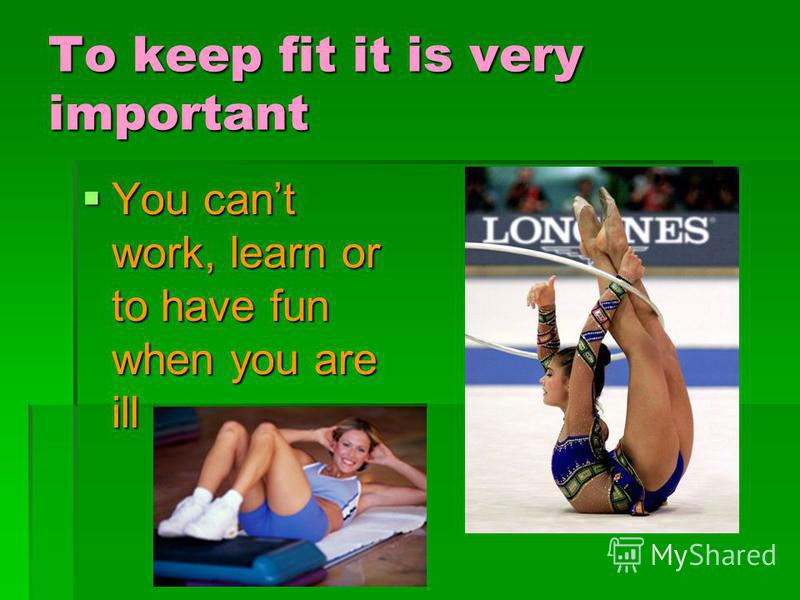 To keep fit it is very important You cant work, learn or to have fun when you are ill You cant work, learn or to have fun when you are ill