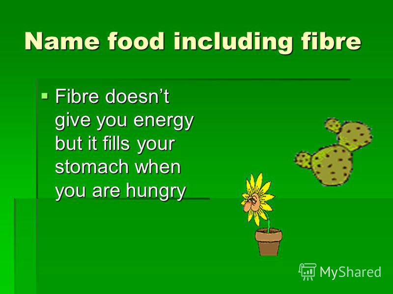 Name food including fibre Fibre doesnt give you energy but it fills your stomach when you are hungry Fibre doesnt give you energy but it fills your stomach when you are hungry