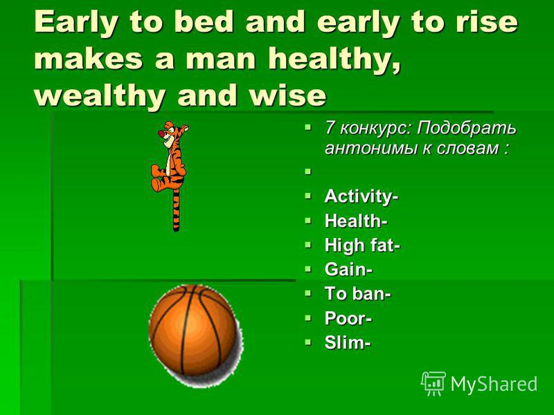 Early to bed and early to rise makes a man healthy, wealthy and wise 7 конкурс: Подобрать антонимы к словам : 7 конкурс: Подобрать антонимы к словам : Activity- Activity- Health- Health- High fat- High fat- Gain- Gain- To ban- To ban- Poor- Poor- Sli