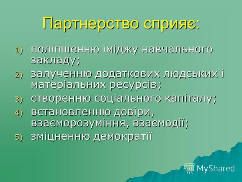 Партнерство сприяє: 1) поліпшенню іміджу навчального закладу; 2) залученню додаткових людських і матеріальних ресурсів; 3) створенню соціального капіталу; 4) встановленню довіри, взаєморозуміння, взаємодії; 5) зміцненню демократії