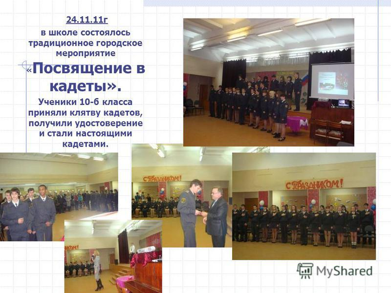 24.11.11 г в школе состоялось традиционное городское мероприятие « Посвящение в кадеты». Ученики 10-б класса приняли клятву кадетов, получили удостоверение и стали настоящими кадетами.
