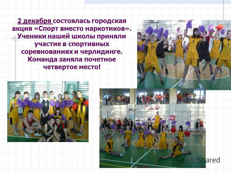 2 декабря состоялась городская акция «Спорт вместо наркотиков». Ученики нашей школы приняли участие в спортивных соревнованиях и черлидинге. Команда заняла почетное четвертое место!
