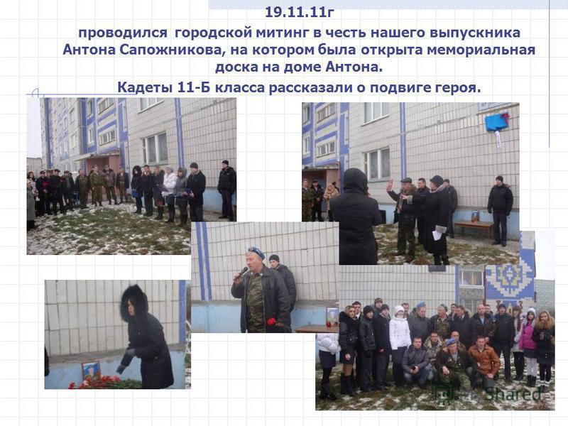 19.11.11 г проводился городской митинг в честь нашего выпускника Антона Сапожникова, на котором была открыта мемориальная доска на доме Антона. Кадеты 11-Б класса рассказали о подвиге героя.