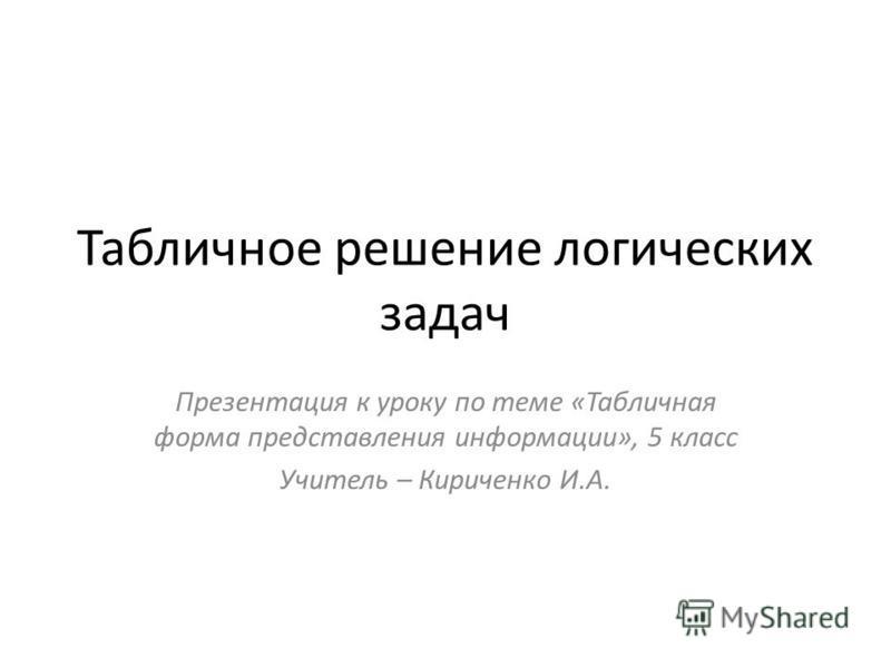 Табличное решение логических задач Презентация к уроку по теме «Табличная форма представления информации», 5 класс Учитель – Кириченко И.А.