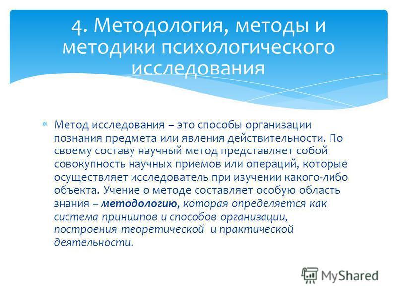 4. Методология, методы и методики психологического исследования Метод исследования – это способы организации познания предмета или явления действительности. По своему составу научный метод представляет собой совокупность научных приемов или операций,
