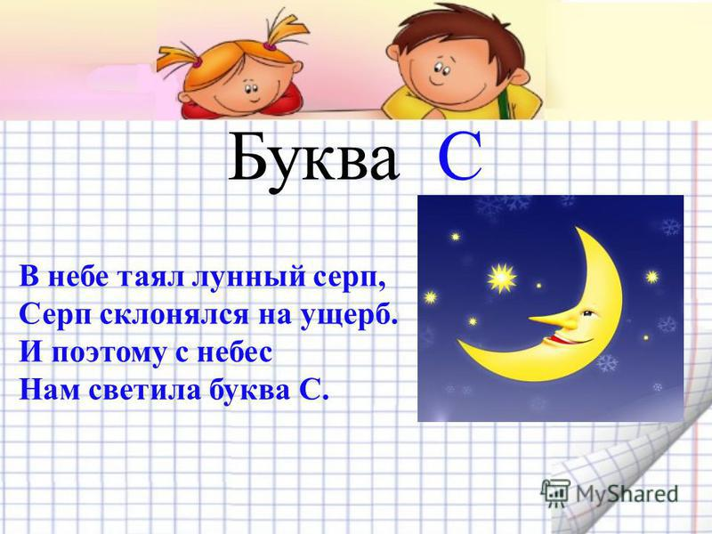 Буква С В небе таял лунный серп, Серп склонялся на ущерб. И поэтому с небес Нам светила буква С.