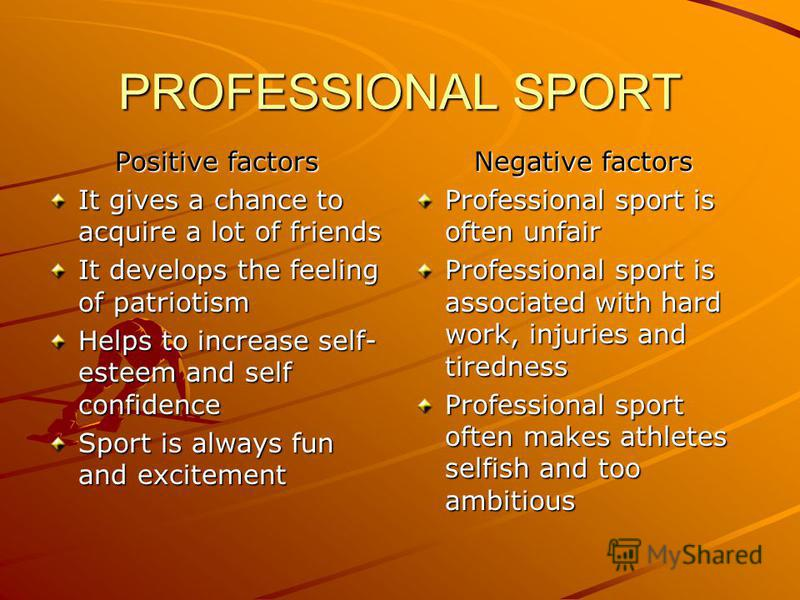 PROFESSIONAL SPORT Positive factors It gives a chance to acquire a lot of friends It develops the feeling of patriotism Helps to increase self- esteem and self confidence Sport is always fun and excitement Negative factors Professional sport is often
