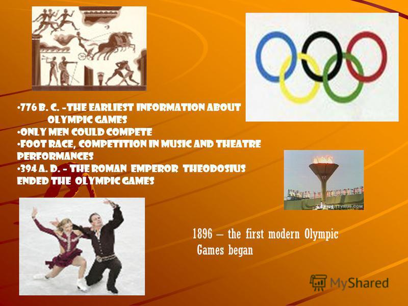 776 B. C. –the earliest information about Olympic Games Only men could compete Foot race, competition in music and theatre Performances 394 A. D. – the Roman emperor Theodosius Ended the oLympic games 1896 – the first modern Olympic Games began