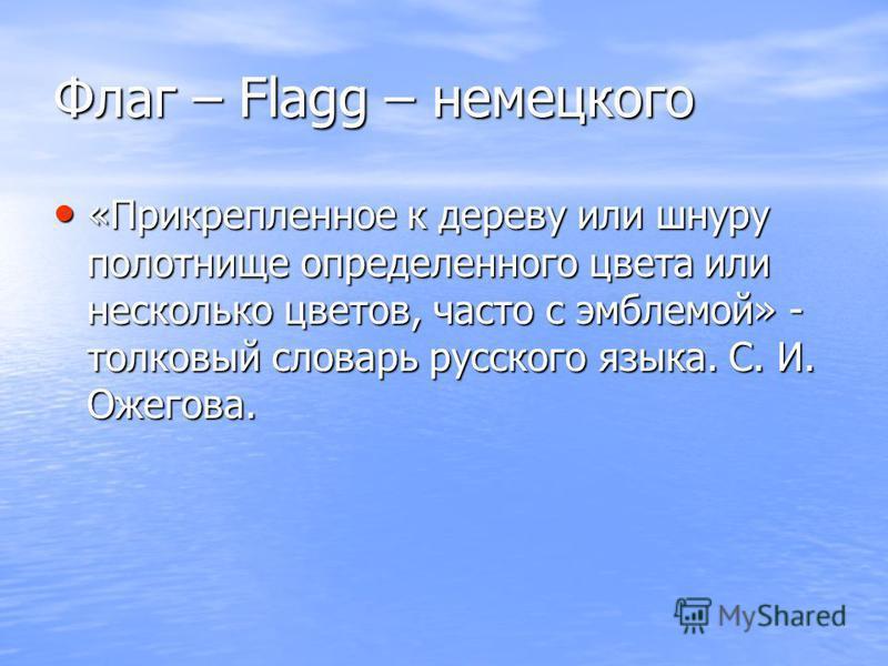 Флаг – Flagg – немецкого «Прикрепленное к дереву или шнуру полотнище определенного цвета или несколько цветов, часто с эмблемой» - толковый словарь русского языка. С. И. Ожегова. «Прикрепленное к дереву или шнуру полотнище определенного цвета или нес