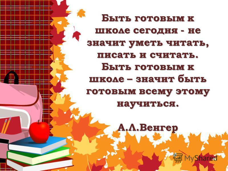 Быть готовым к школе сегодня - не значит уметь читать, писать и считать. Быть готовым к школе – значит быть готовым всему этому научиться. А.Л.Венгер