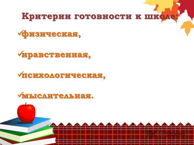 Критерии готовности к школе: физическая, физическая, нравственная, нравственная, психологическая, психологическая, мыслительная. мыслительная.