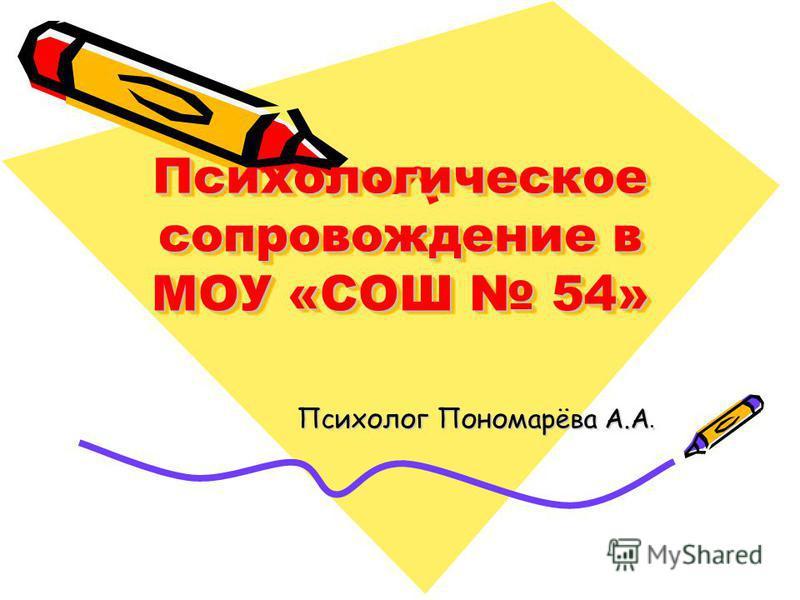Психологическое сопровождение в МОУ «СОШ 54» Психолог Пономарёва А.А. Психолог Пономарёва А.А.