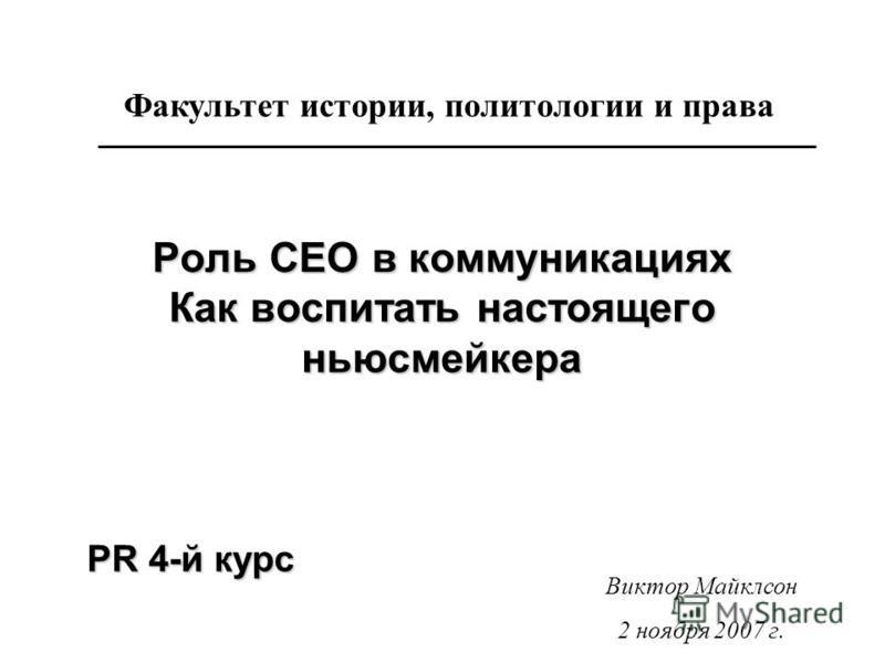 Роль CEO в коммуникациях Как воспитать настоящего ньюсмейкера Факультет истории, политологии и права Виктор Майклсон 2 ноября 2007 г. PR 4-й курс