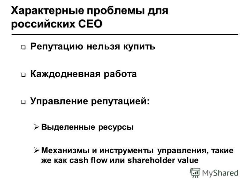 Репутацию нельзя купить Каждодневная работа Управление репутацией: Выделенные ресурсы Механизмы и инструменты управления, такие же как cash flow или shareholder value Характерные проблемы для российских CEO