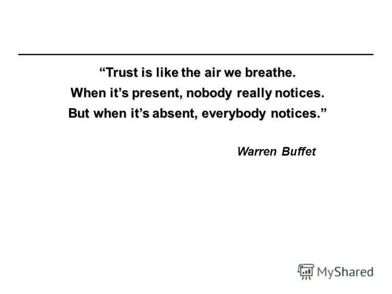 Trust is like the air we breathe. When its present, nobody really notices. But when its absent, everybody notices. Warren Buffet