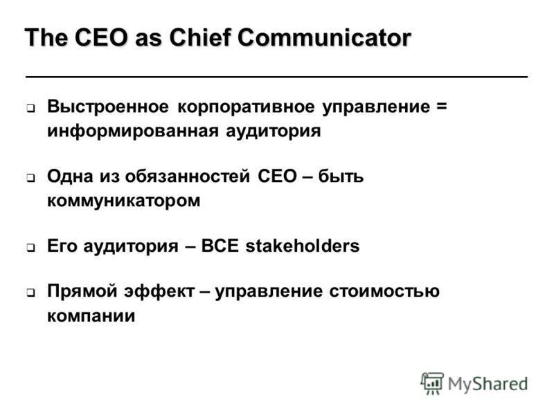 Выстроенное корпоративное управление = информированная аудитория Одна из обязанностей CEO – быть коммуникатором Его аудитория – ВСЕ stakeholders Прямой эффект – управление стоимостью компании The CEO as Chief Communicator